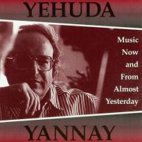 Yehuda Yannay: Music Now and From Almost Yesterday