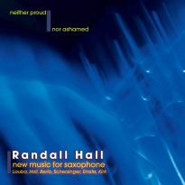 Randall Hall: Neither Proud Nor Ashamed: New Music for Saxophone
