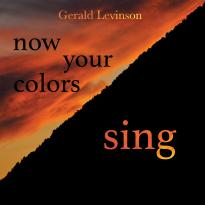 Gerald Levinson: now your colors sing