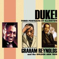 Duke! Three Portraits of Ellington: Graham Reynolds and the Golden Arm Trio